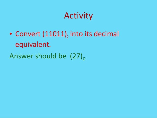 Activity• Convert (11011)2 into its decimalequivalent.Answer should be (27)10