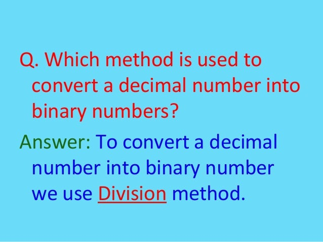Q. Which method is used toconvert a decimal number intobinary numbers?Answer: To convert a decimalnumber into binary numbe...