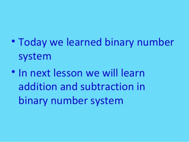 • Today we learned binary numbersystem• In next lesson we will learnaddition and subtraction inbinary number system