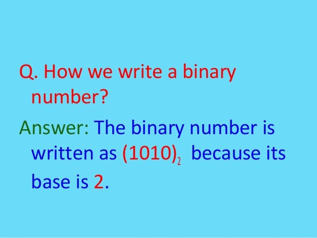 Q. How we write a binarynumber?Answer: The binary number iswritten as (1010)2 because itsbase is 2.