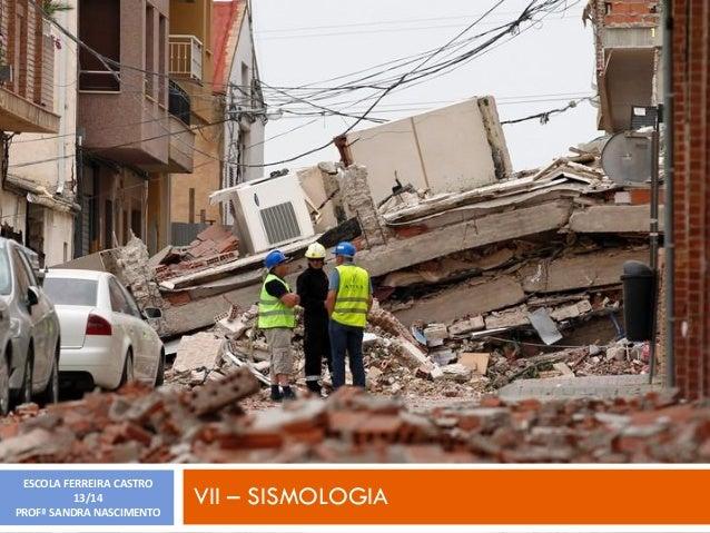 1  ESCOLA FERREIRA CASTRO 13/14 PROFª SANDRA NASCIMENTO  VII – SISMOLOGIA