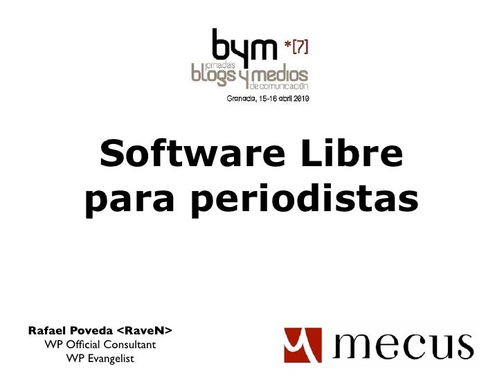 Software Libre         para periodistas   Rafael Poveda <RaveN>   WP Official Consultant       WP Evangelist