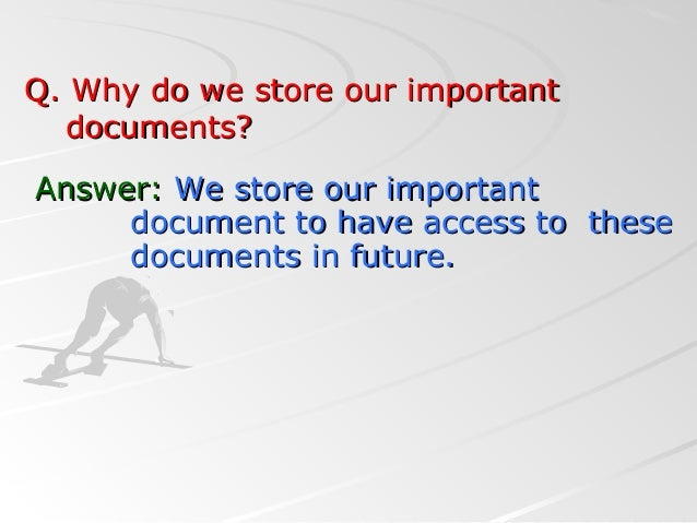 Q. Why do we store our importantQ. Why do we store our importantdocuments?documents?Answer:Answer: We store our importantW...