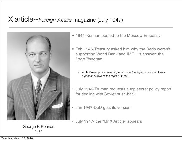 """george kennan x article summary State department official george kennan, using the pseudonym """"mr x,""""  publishes an article entitled """"the sources of soviet conduct"""" in the july edition of ."""