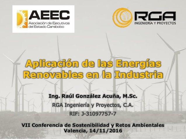 Aplicación de las Energías Renovables en la Industria Ing. Raúl González Acuña, M.Sc. RGA Ingeniería y Proyectos, C.A. RIF...