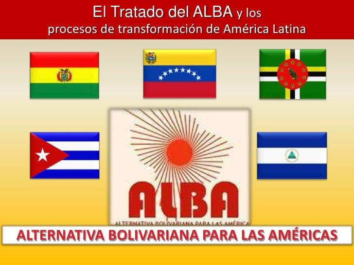 El Tratado del ALBA y los <br />procesos de transformación de América Latina<br />ALTERNATIVA BOLIVARIANA PARA LAS AMÉRICA...