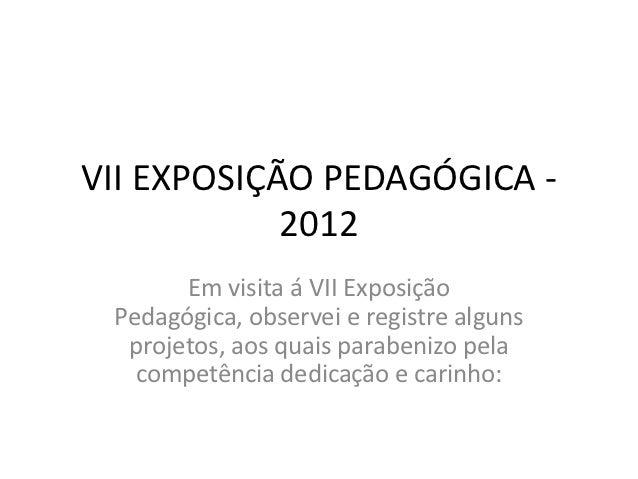 VII EXPOSIÇÃO PEDAGÓGICA -            2012       Em visita á VII Exposição Pedagógica, observei e registre alguns  projeto...