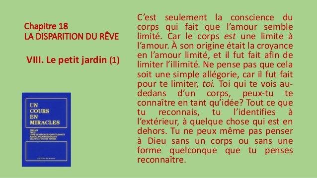 Chapitre 18 LA DISPARITION DU RÊVE VIII. Le petit jardin (1) C'est seulement la conscience du corps qui fait que l'amour s...