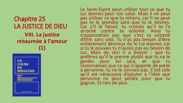 Chapitre 25 LA JUSTICE DE DIEU VIII. La justice retournée à l'amour (1) Le Saint-Esprit peut utiliser tout ce que tu Lui d...