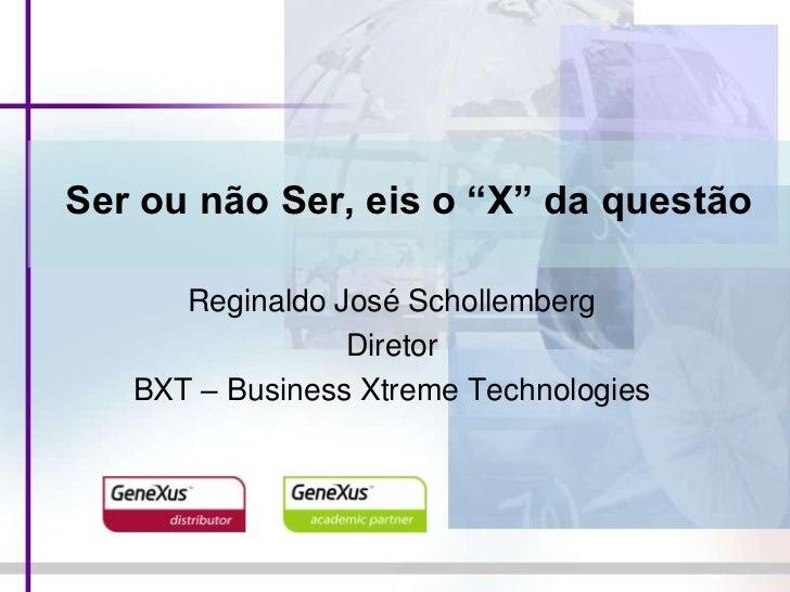 """Ser ou não Ser, eis o """"X"""" da questão<br />Reginaldo José Schollemberg<br />Diretor<br />BXT – Business Xtreme Technologies..."""