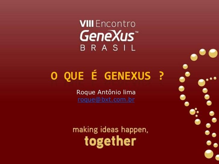 O que é genexus ?<br />Roque Antônio lima<br />roque@bxt.com.br<br />