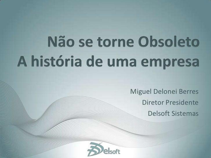 Não se torne ObsoletoA história de uma empresa<br />Miguel Delonei Berres<br />Diretor Presidente <br />Delsoft Sistemas<b...