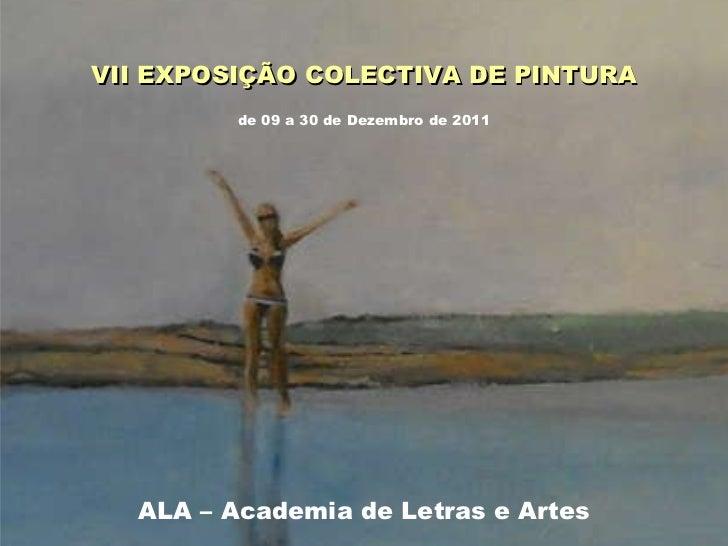 VII EXPOSIÇÃO COLECTIVA DE PINTURA ALA – Academia de Letras e Artes de 09 a 30 de Dezembro de 2011