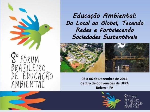 Educação Ambiental: Do Local ao Global, Tecendo Redes e Fortalecendo Sociedades Sustentáveis 03 a 06 de Dezembro de 2014 C...