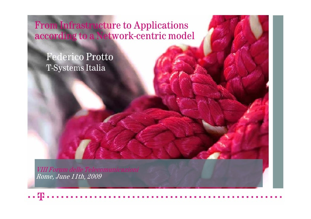 From Infrastructure to Applications according to a Network-centric model    Federico Protto    T-Systems Italia     VIII F...