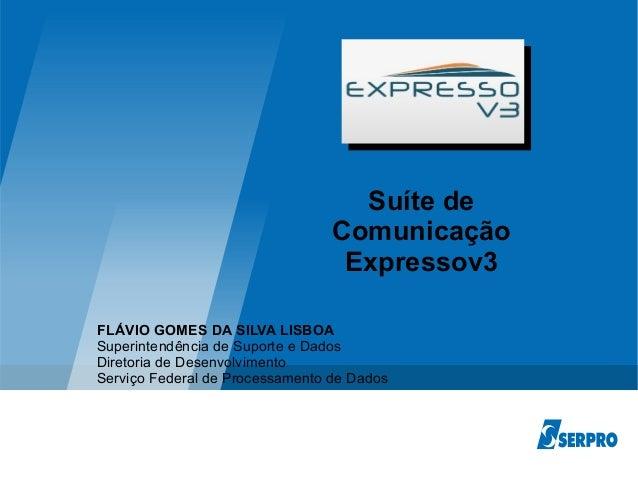 Líder em soluções de TI para governo Suíte de Comunicação Expressov3 FLÁVIO GOMES DA SILVA LISBOA Superintendência de Supo...
