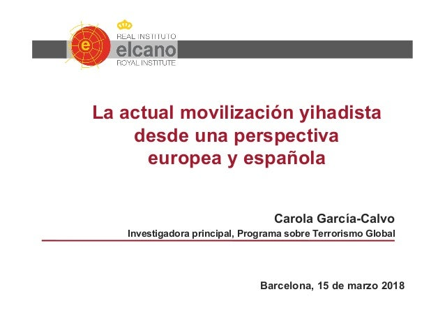 La actual movilización yihadista desde una perspectiva europea y española Carola García-Calvo Investigadora principal, Pro...