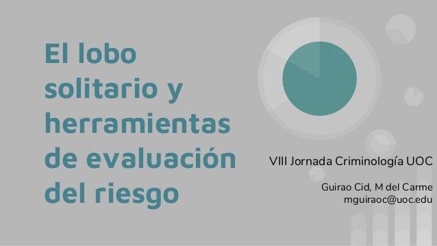 El lobo solitario y herramientas de evaluación del riesgo VIII Jornada Criminología UOC Guirao Cid, M del Carme mguiraoc@u...