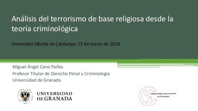 Análisis del terrorismo de base religiosa desde la teoría criminológica Miguel Ángel Cano Paños Profesor Titular de Derech...