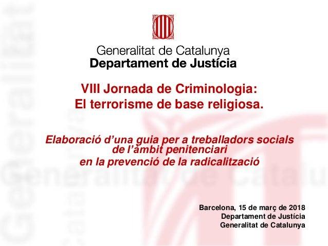 VIII Jornada de Criminologia: El terrorisme de base religiosa. Elaboració d'una guia per a treballadors socials de l'àmbit...