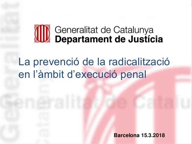 Manel Roca19/03/2018 1Barcelona 15.3.2018 La prevenció de la radicalització en l'àmbit d'execució penal