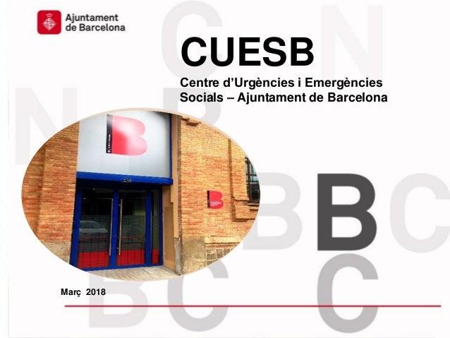 CUESB Centre d'Urgències i Emergències Socials – Ajuntament de Barcelona Març 2018