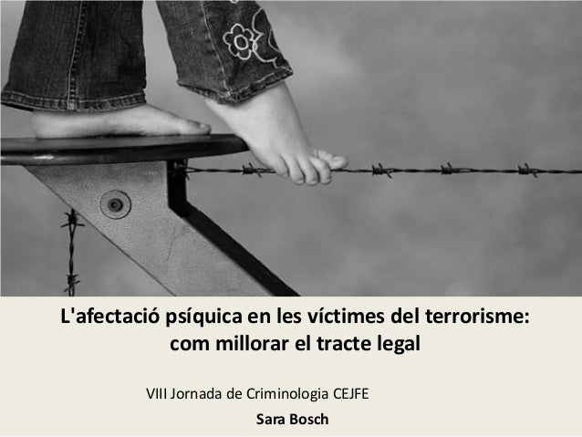 L'afectació psíquica en les víctimes del terrorisme: com millorar el tracte legal VIII Jornada de Criminologia CEJFE Sara ...