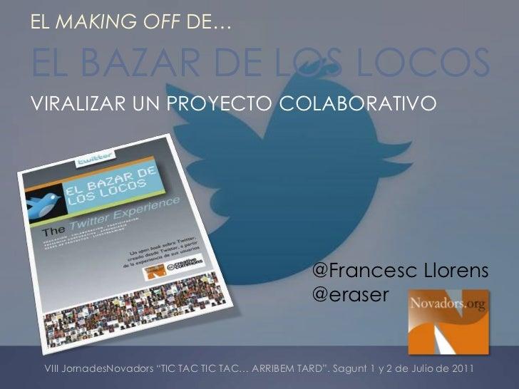 EL MAKING OFF DE…<br />EL BAZAR DE LOS LOCOS<br />VIRALIZAR UN PROYECTO COLABORATIVO<br />@Francesc Llorens<br />@eraser<b...