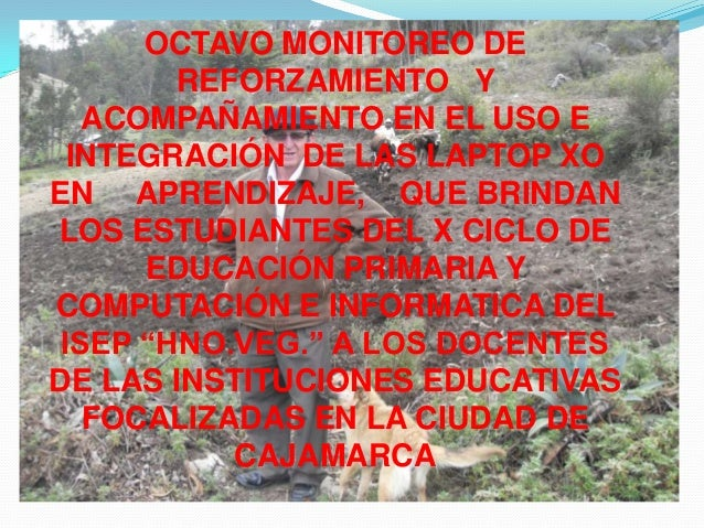OCTAVO MONITOREO DE REFORZAMIENTO Y ACOMPAÑAMIENTO EN EL USO E INTEGRACIÓN DE LAS LAPTOP XO EN APRENDIZAJE, QUE BRINDAN LO...
