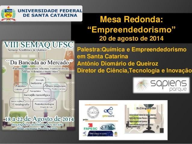 "Mesa Redonda:  ""Empreendedorismo""  20 de agosto de 2014  Palestra:Química e Empreendedorismo  em Santa Catarina  Antônio D..."