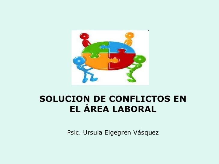 SOLUCION DE CONFLICTOS EN     EL ÁREA LABORAL    Psic. Ursula Elgegren Vásquez