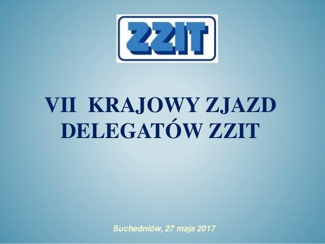 VII KRAJOWY ZJAZD DELEGATÓW ZZIT Suchedniów, 27 maja 2017