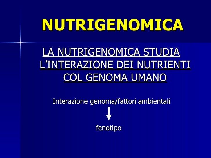 NUTRIGENOMICA <ul><li>LA NUTRIGENOMICA STUDIA L'INTERAZIONE DEI NUTRIENTI COL GENOMA UMANO </li></ul>fenotipo Interazione ...