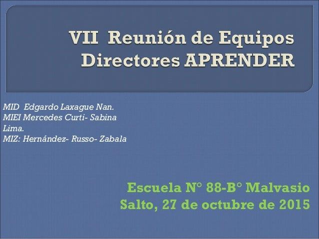 Escuela N° 88-B° Malvasio Salto, 27 de octubre de 2015 MID Edgardo Laxague Nan. MIEI Mercedes Curti- Sabina Lima. MIZ: Her...