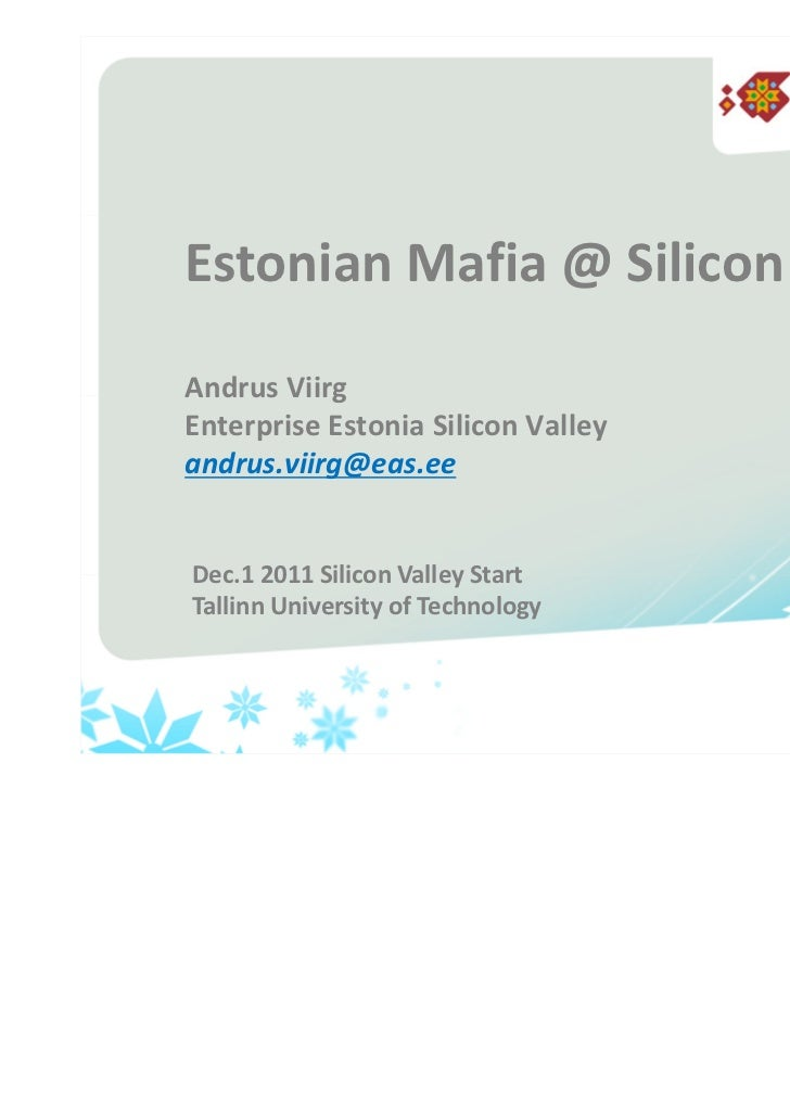Estonian Mafia @ Silicon ValleyAndrus ViirgEnterprise Estonia Silicon Valleyandrus.viirg@eas.eeDec.1 2011 Silicon Valley S...