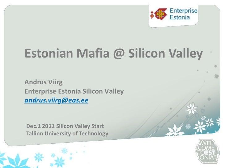 Estonian Mafia @ Silicon ValleyAndrus ViirgEnterprise Estonia Silicon Valleyandrus.viirg@eas.eeDec.1 2011 Silicon Valley S...