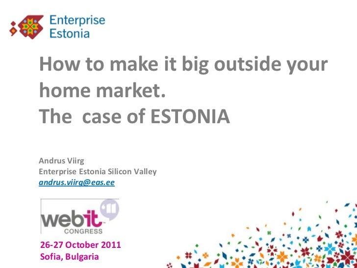 How to make it big outside yourhome market.The case of ESTONIAAndrus ViirgEnterprise Estonia Silicon Valleyandrus.viirg@ea...