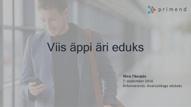 Viis äppi äri eduks Tõnis Tikerpäe 7. september 2016 Ärikonverents: Analüütikaga edukaks