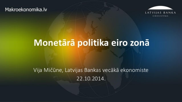1  Monetārā politika eiro zonā  Vija Mičūne, Latvijas Bankas vecākā ekonomiste  22.10.2014.
