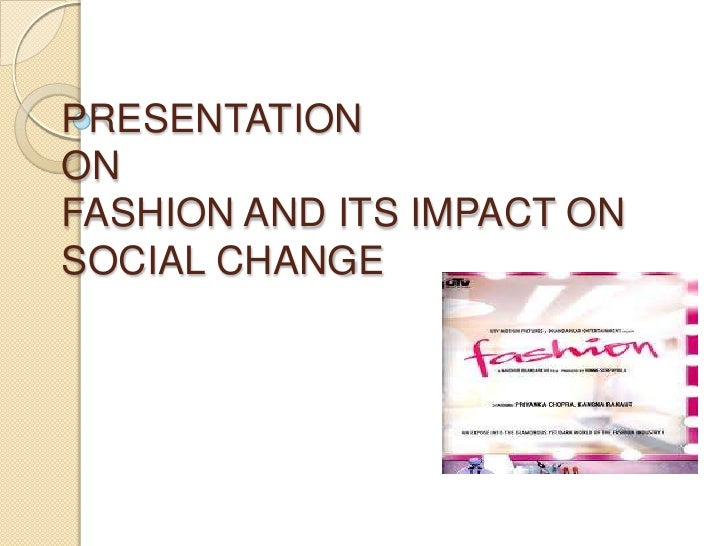 PRESENTATIONONFASHION AND ITS IMPACT ON SOCIAL CHANGE<br />