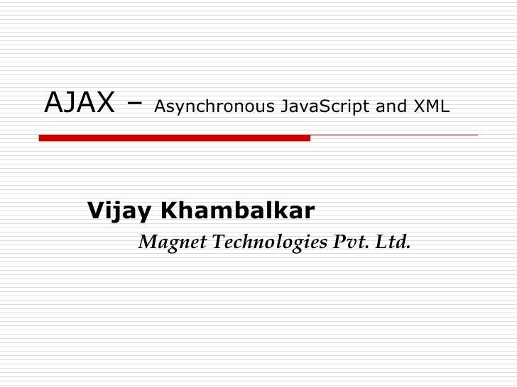 AJAX –  Asynchronous JavaScript and XML Vijay Khambalkar Magnet Technologies Pvt. Ltd.