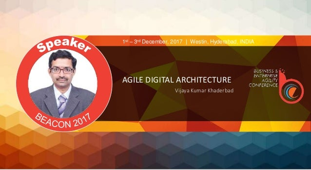 AGILE DIGITAL ARCHITECTURE Vijaya Kumar Khaderbad 1st – 3rd December, 2017 | Westin, Hyderabad, INDIA