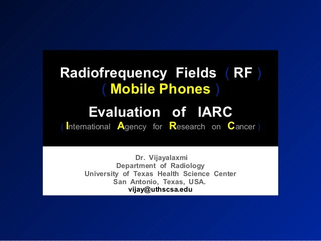 Radiofrequency Fields ( RF ) ( Mobile Phones ) Evaluation of IARC ( International Agency for Research on Cancer ) Dr. Vija...