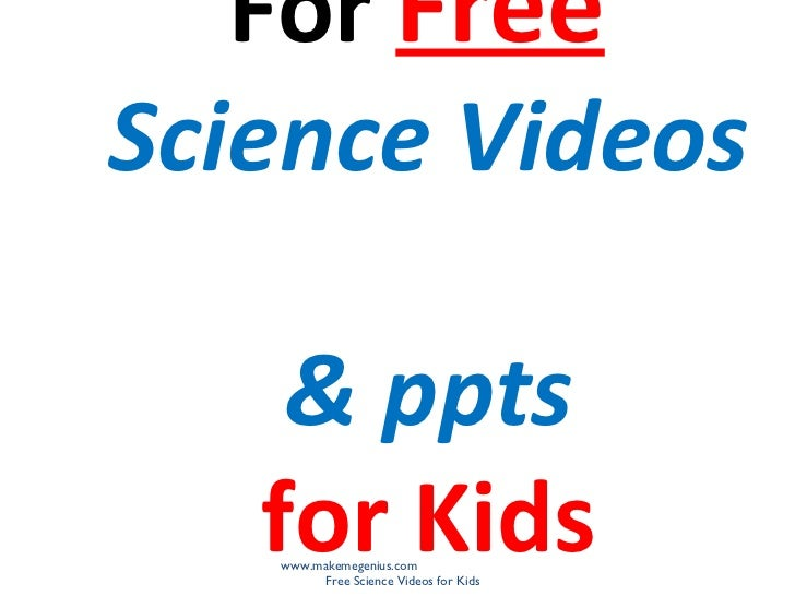 For FreeScience Videos    & ppts   for Kids   www.makemegenius.com        Free Science Videos for Kids