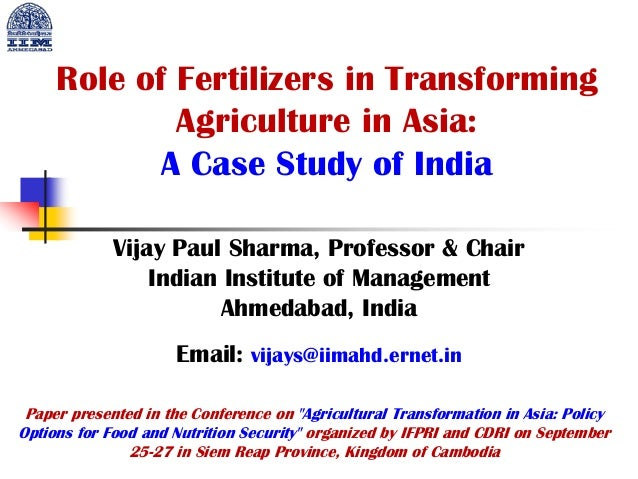Role of Fertilizers in Transforming Agriculture in Asia: A Case Study of India Vijay Paul Sharma, Professor & Chair Indian...