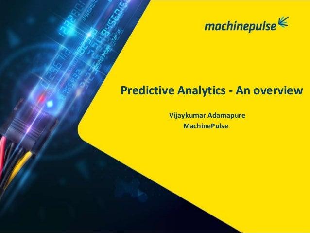 Vijaykumar Adamapure MachinePulse. Predictive Analytics - An overview