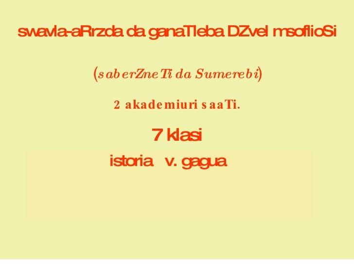 swavla-aRrzda da ganaTleba DZvel msoflioSi ( saberZneTi da Sumerebi ) 2 akademiuri saaTi.   7 klasi istoria  v. gagua