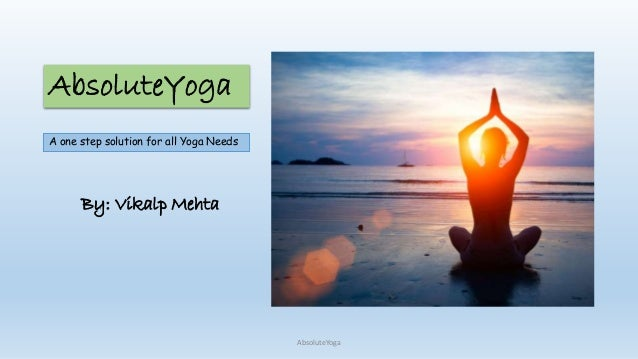 AbsoluteYoga A one step solution for all Yoga Needs AbsoluteYoga By: Vikalp Mehta