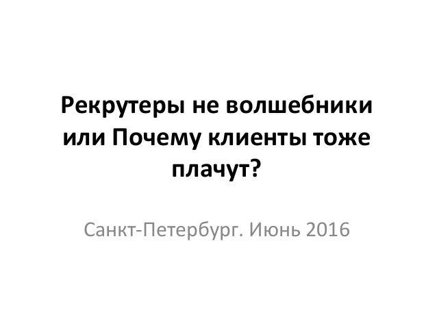 Рекрутеры не волшебники или Почему клиенты тоже плачут? Санкт-Петербург. Июнь 2016
