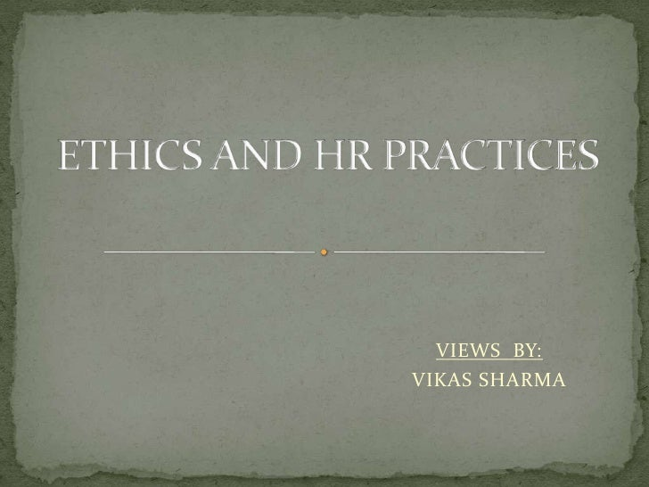 ETHICS AND HR PRACTICES<br />VIEWS  BY:<br />VIKAS SHARMA<br />